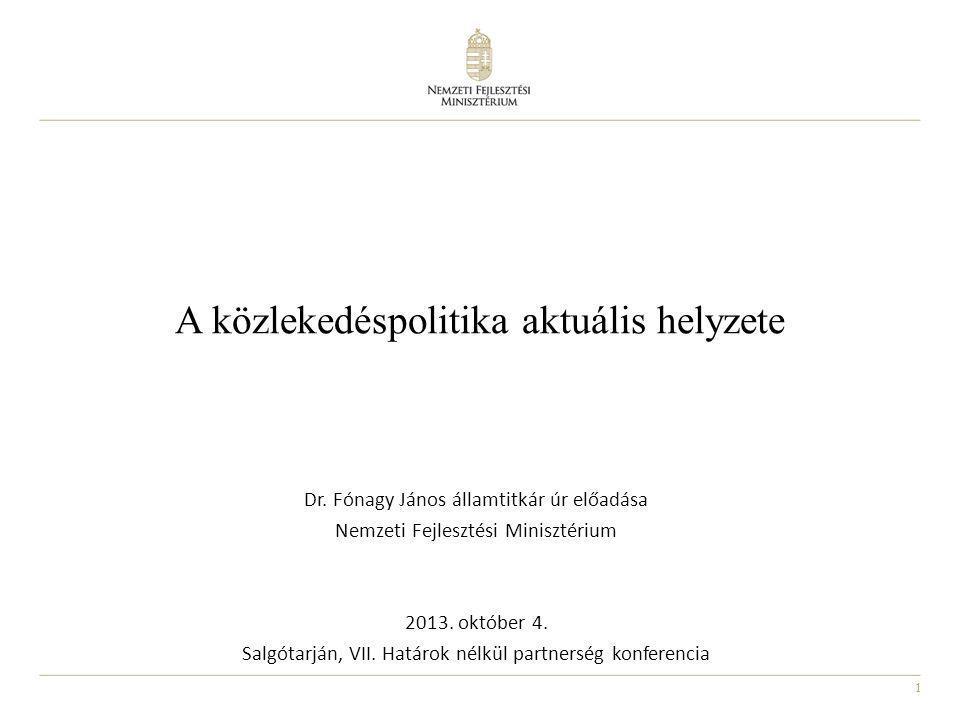 1 A közlekedéspolitika aktuális helyzete Dr. Fónagy János államtitkár úr előadása Nemzeti Fejlesztési Minisztérium 2013. október 4. Salgótarján, VII.