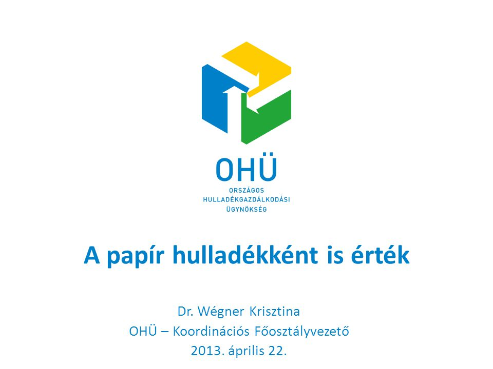 A papír hulladékként is érték Dr. Wégner Krisztina OHÜ – Koordinációs Főosztályvezető 2013. április 22.