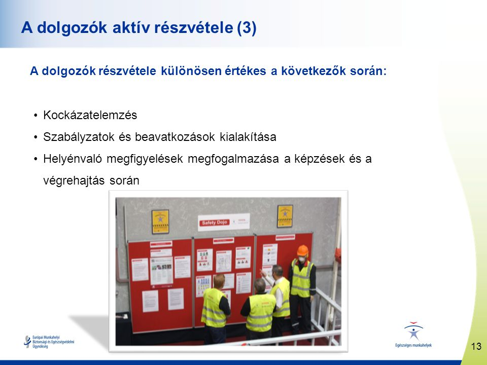 13 www.healthy-workplaces.eu A dolgozók aktív részvétele (3) A dolgozók részvétele különösen értékes a következők során: •Kockázatelemzés •Szabályzatok és beavatkozások kialakítása •Helyénvaló megfigyelések megfogalmazása a képzések és a végrehajtás során