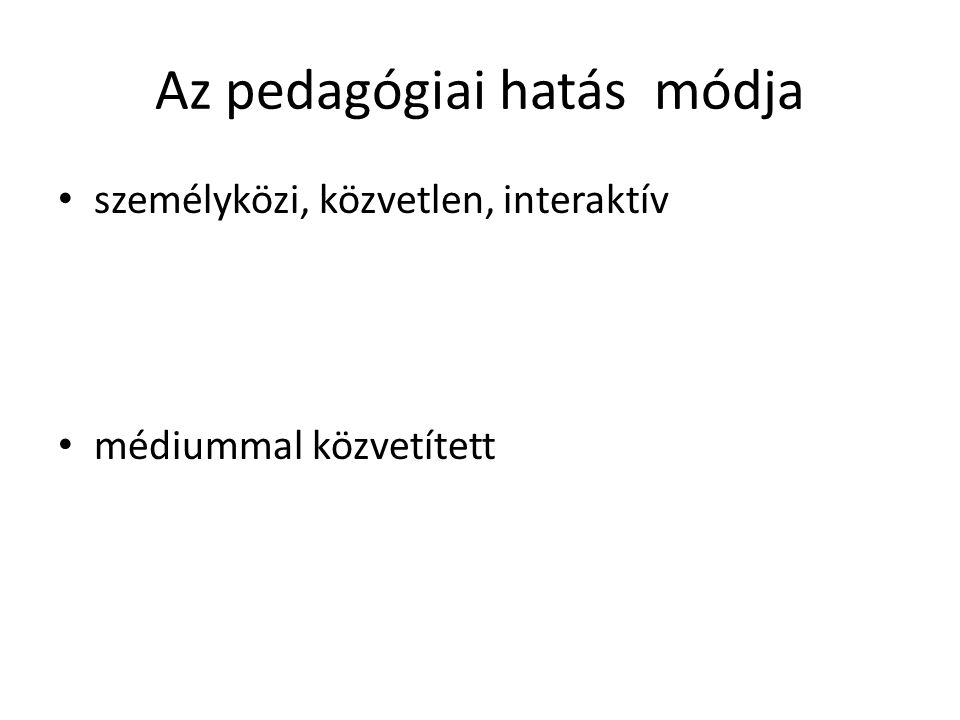Az pedagógiai hatás módja • személyközi, közvetlen, interaktív • médiummal közvetített
