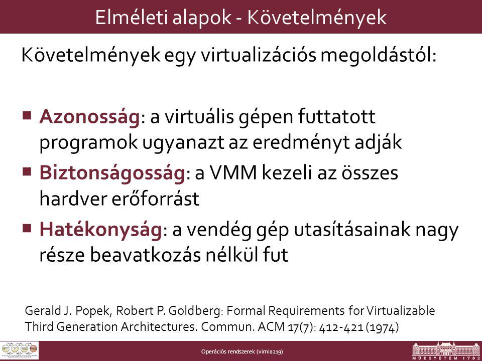 Operációs rendszerek (vimia219) Elméleti alapok - Követelmények Követelmények egy virtualizációs megoldástól:  Azonosság: a virtuális gépen futtatott programok ugyanazt az eredményt adják  Biztonságosság: a VMM kezeli az összes hardver erőforrást  Hatékonyság: a vendég gép utasításainak nagy része beavatkozás nélkül fut Gerald J.