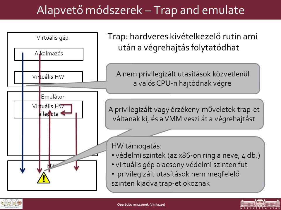 Operációs rendszerek (vimia219) Alapvető módszerek – Trap and emulate Trap: hardveres kivételkezelő rutin ami után a végrehajtás folytatódhat HW Emulátor Virtuális gép Virtuális HW Alkalmazás Virtuális HW állapota A nem privilegizált utasítások közvetlenül a valós CPU-n hajtódnak végre A privilegizált vagy érzékeny műveletek trap-et váltanak ki, és a VMM veszi át a végrehajtást HW támogatás: • védelmi szintek (az x86-on ring a neve, 4 db.) • virtuális gép alacsony védelmi szinten fut • privilegizált utasítások nem megfelelő szinten kiadva trap-et okoznak