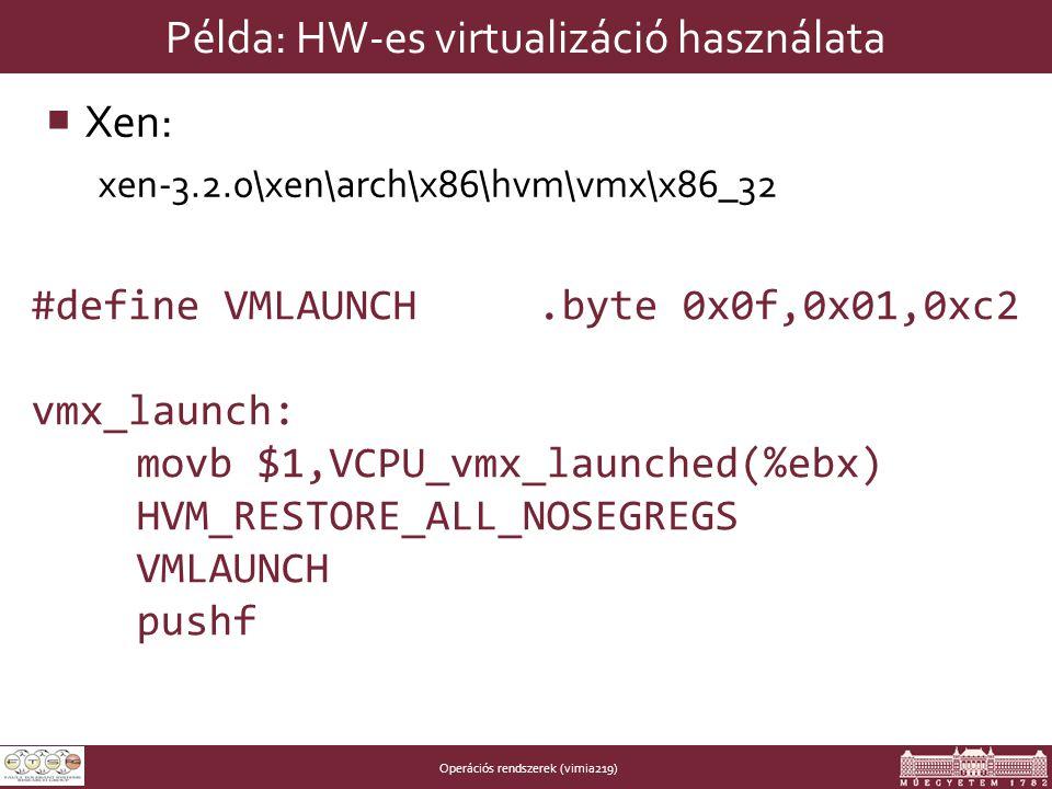 Operációs rendszerek (vimia219) Példa: HW-es virtualizáció használata  Xen: xen-3.2.0\xen\arch\x86\hvm\vmx\x86_32 #define VMLAUNCH.byte 0x0f,0x01,0xc2 vmx_launch: movb $1,VCPU_vmx_launched(%ebx) HVM_RESTORE_ALL_NOSEGREGS VMLAUNCH pushf