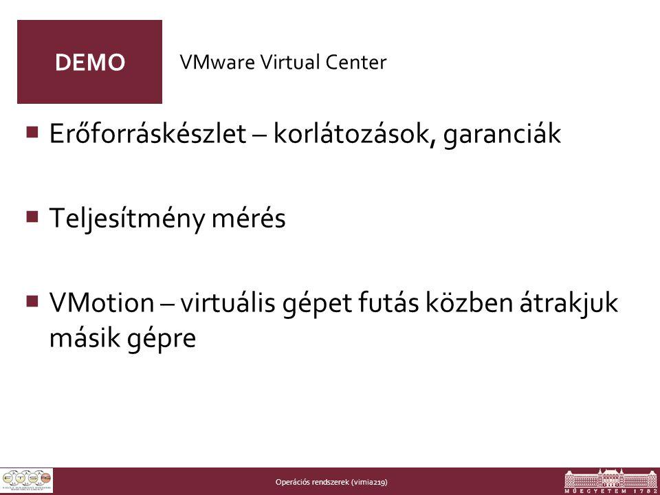 Operációs rendszerek (vimia219) DEMO  Erőforráskészlet – korlátozások, garanciák  Teljesítmény mérés  VMotion – virtuális gépet futás közben átrakjuk másik gépre VMware Virtual Center