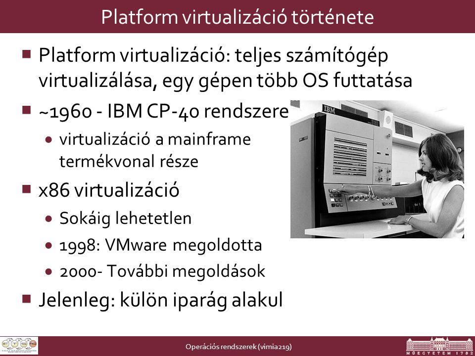 Operációs rendszerek (vimia219) Platform virtualizáció története  Platform virtualizáció: teljes számítógép virtualizálása, egy gépen több OS futtatása  ~1960 - IBM CP-40 rendszere  virtualizáció a mainframe termékvonal része  x86 virtualizáció  Sokáig lehetetlen  1998: VMware megoldotta  2000- További megoldások  Jelenleg: külön iparág alakul