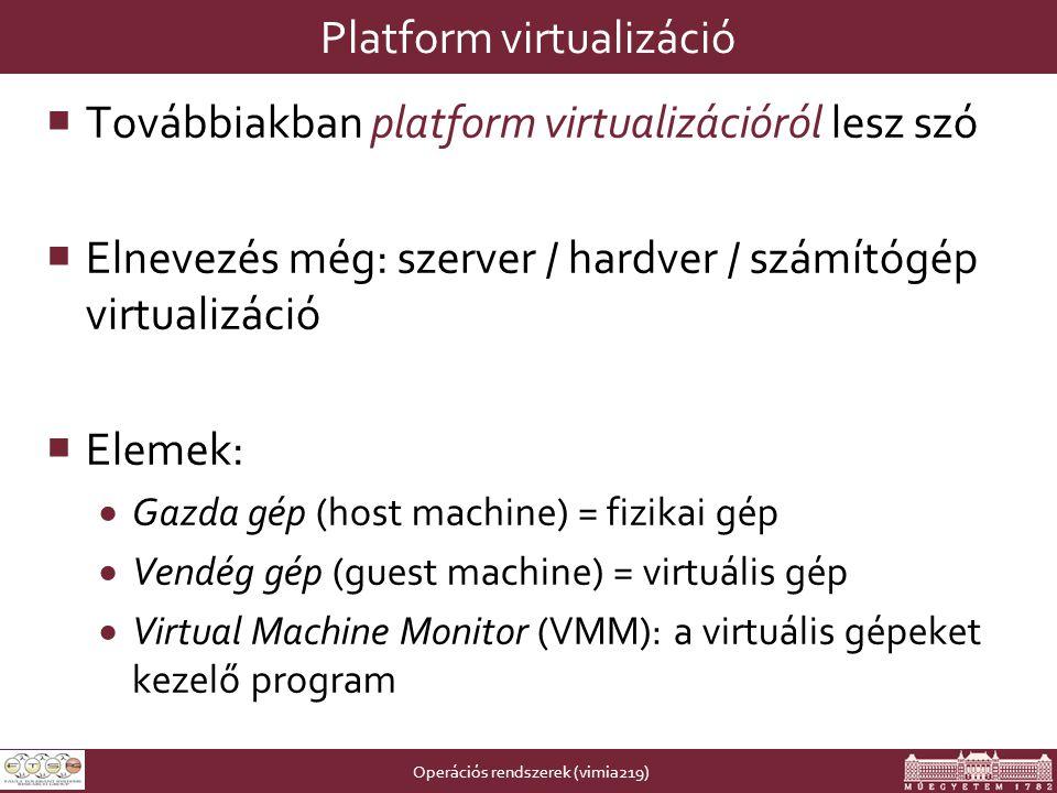 Operációs rendszerek (vimia219) Platform virtualizáció  Továbbiakban platform virtualizációról lesz szó  Elnevezés még: szerver / hardver / számítógép virtualizáció  Elemek:  Gazda gép (host machine) = fizikai gép  Vendég gép (guest machine) = virtuális gép  Virtual Machine Monitor (VMM): a virtuális gépeket kezelő program