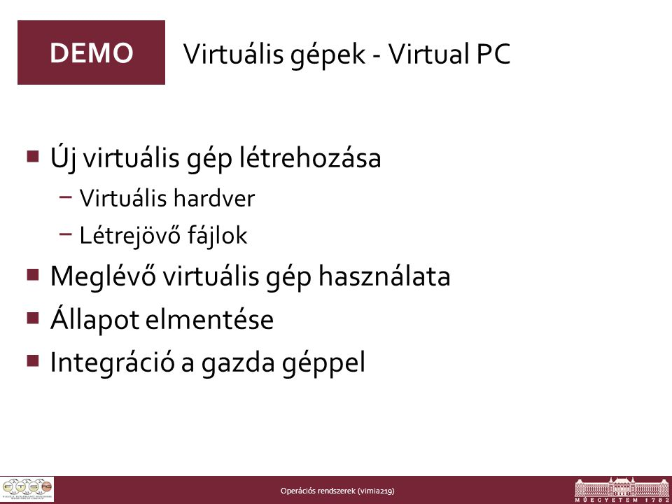 Operációs rendszerek (vimia219) DEMO  Új virtuális gép létrehozása − Virtuális hardver − Létrejövő fájlok  Meglévő virtuális gép használata  Állapot elmentése  Integráció a gazda géppel Virtuális gépek - Virtual PC