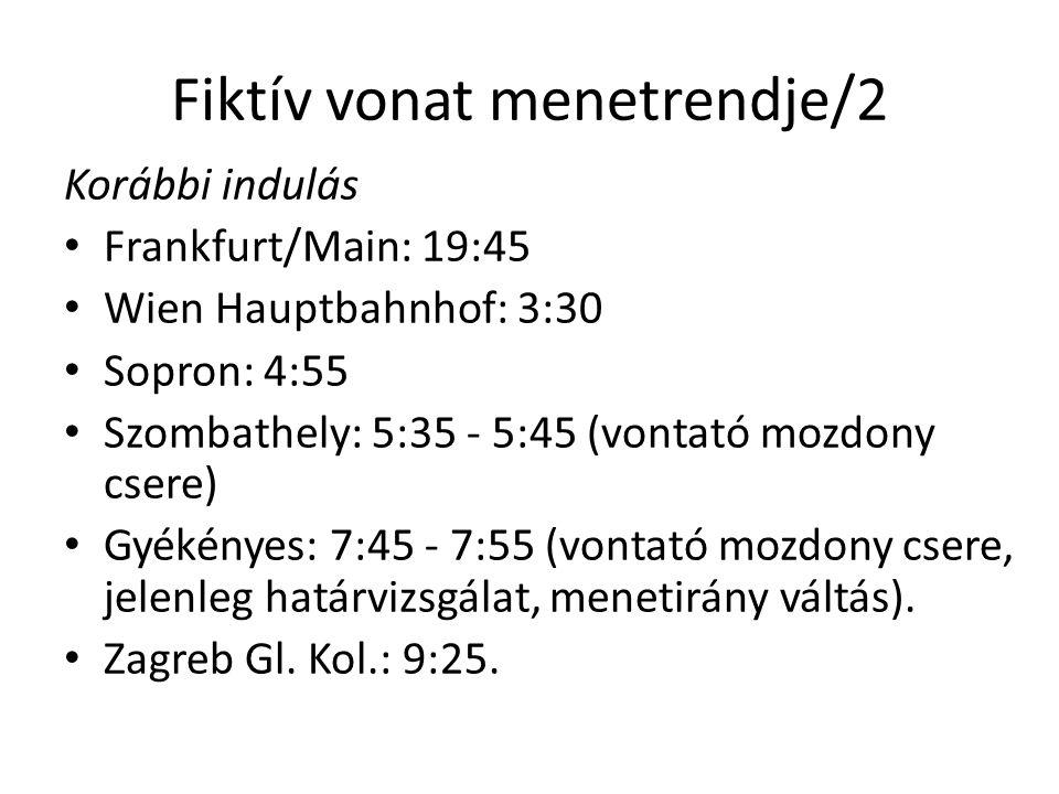 Fiktív vonat menetrendje/2 Korábbi indulás • Frankfurt/Main: 19:45 • Wien Hauptbahnhof: 3:30 • Sopron: 4:55 • Szombathely: 5:35 - 5:45 (vontató mozdony csere) • Gyékényes: 7:45 - 7:55 (vontató mozdony csere, jelenleg határvizsgálat, menetirány váltás).
