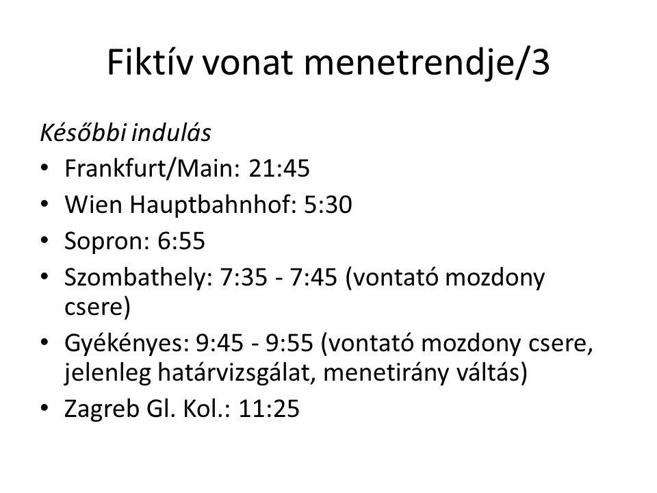 Fiktív vonat menetrendje/3 Későbbi indulás • Frankfurt/Main: 21:45 • Wien Hauptbahnhof: 5:30 • Sopron: 6:55 • Szombathely: 7:35 - 7:45 (vontató mozdony csere) • Gyékényes: 9:45 - 9:55 (vontató mozdony csere, jelenleg határvizsgálat, menetirány váltás) • Zagreb Gl.