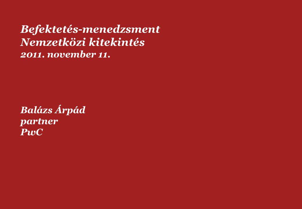 Befektetés-menedzsment Nemzetközi kitekintés 2011. november 11. Balázs Árpád partner PwC