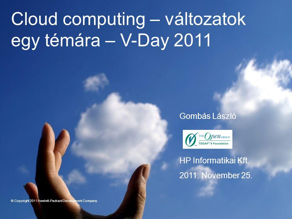 Gombás László HP Informatikai Kft. 2011. November 25. Cloud computing – változatok egy témára – V-Day 2011 © Copyright 2011 Hewlett-Packard Developmen