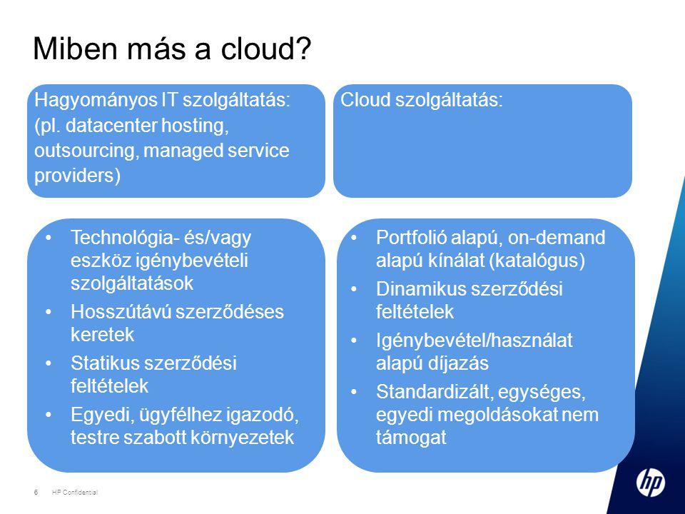 6 HP Confidential 6 Miben más a cloud? Hagyományos IT szolgáltatás: (pl. datacenter hosting, outsourcing, managed service providers) Cloud szolgáltatá