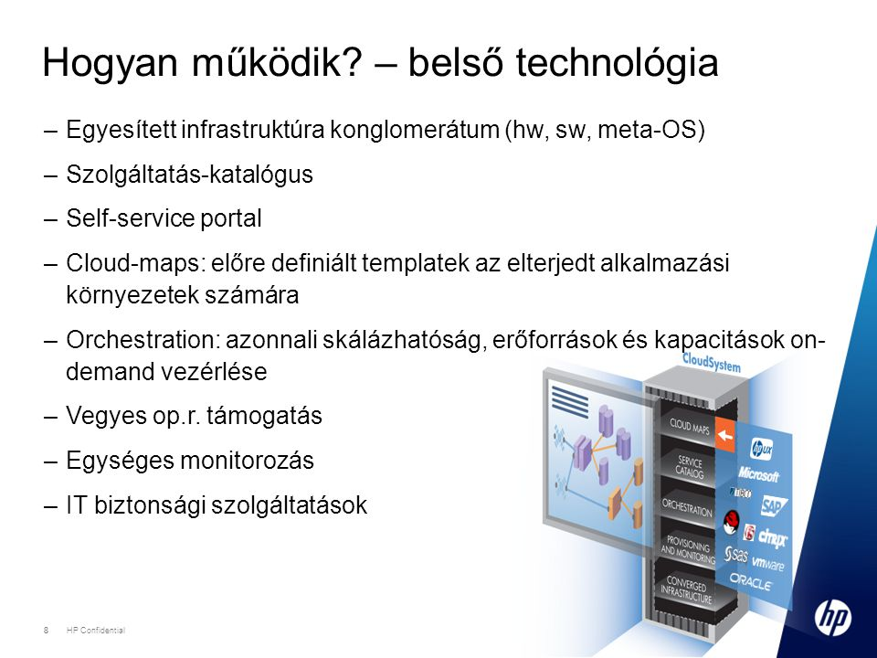 9 HP Confidential 9 Automatizmusok •Self-service portal •Szolgáltatás igénylés •Autoprovisioning folyamat indítása •Szolgáltatás-katalógus •Igényelhető termékek, szolgáltatások listája •Product layer (ár, SLA, kereskedelmi info) •Service layer (szolg.