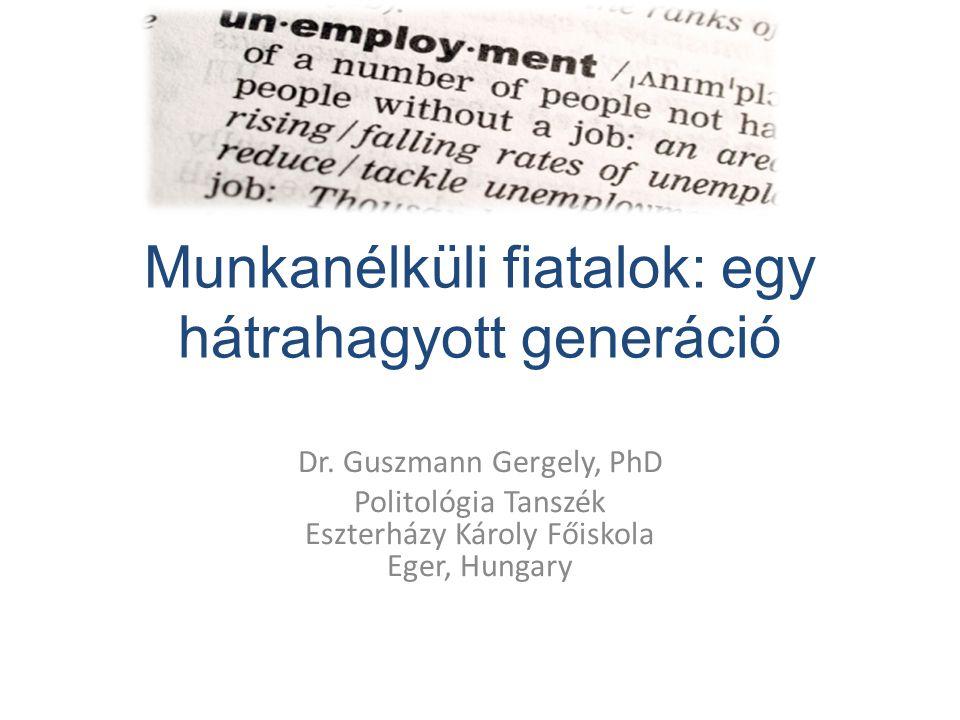 Munkanélküli fiatalok: egy hátrahagyott generáció Dr. Guszmann Gergely, PhD Politológia Tanszék Eszterházy Károly Főiskola Eger, Hungary