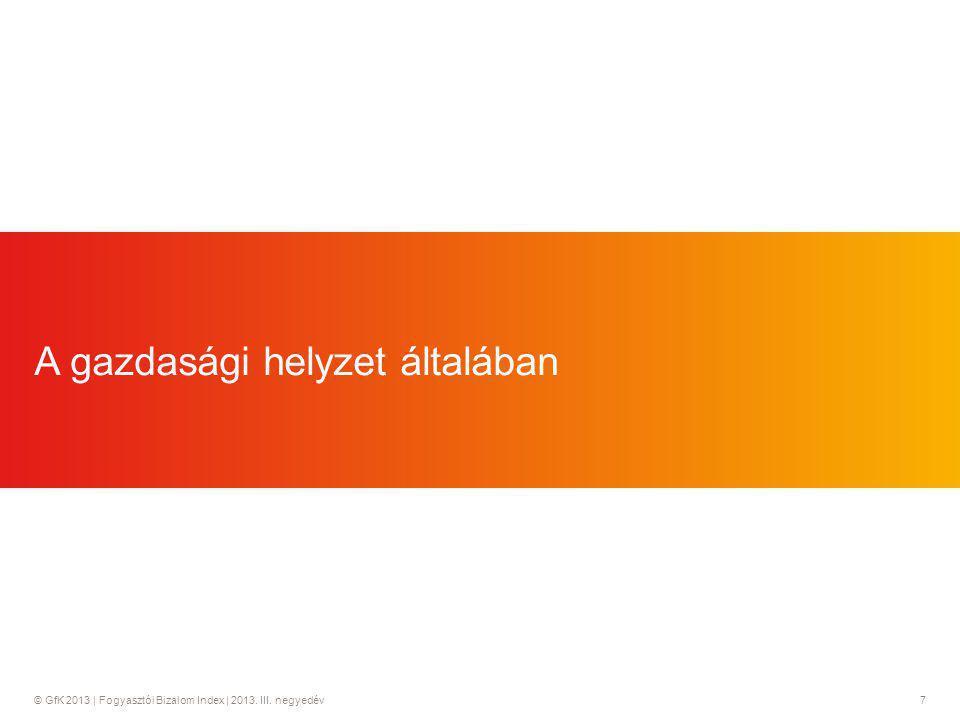 © GfK 2013 | Fogyasztói Bizalom Index | 2013. III. negyedév7 A gazdasági helyzet általában