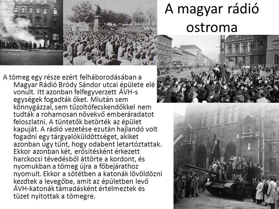 A magyar rádió ostroma A tömeg egy része ezért felháborodásában a Magyar Rádió Bródy Sándor utcai épülete elé vonult. Itt azonban felfegyverzett ÁVH-s