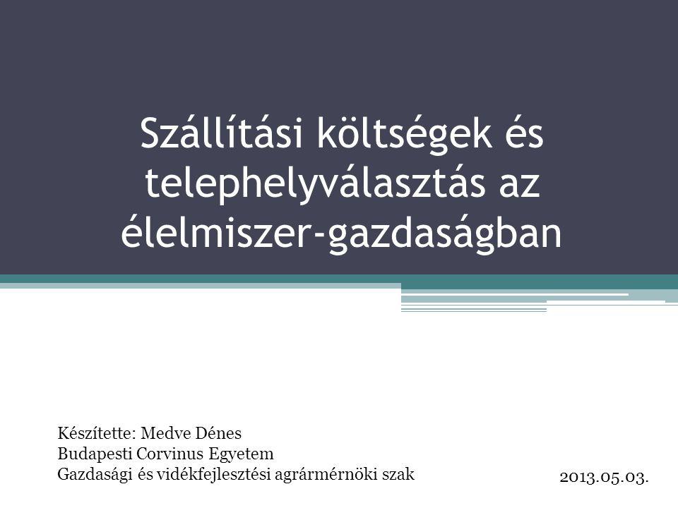 Szállítási költségek és telephelyválasztás az élelmiszer-gazdaságban Készítette: Medve Dénes Budapesti Corvinus Egyetem Gazdasági és vidékfejlesztési agrármérnöki szak 2013.05.03.