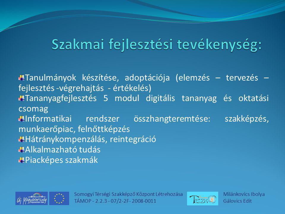 Somogyi Térségi Szakképző Központ Létrehozása TÁMOP - 2.2.3 - 07/2-2F- 2008-0011 Milánkovics Ibolya Gálovics Edit Tanulmányok készítése, adoptációja (elemzés – tervezés – fejlesztés -végrehajtás - értékelés) Tananyagfejlesztés 5 modul digitális tananyag és oktatási csomag Informatikai rendszer összhangteremtése: szakképzés, munkaerőpiac, felnőttképzés Hátránykompenzálás, reintegráció Alkalmazható tudás Piacképes szakmák