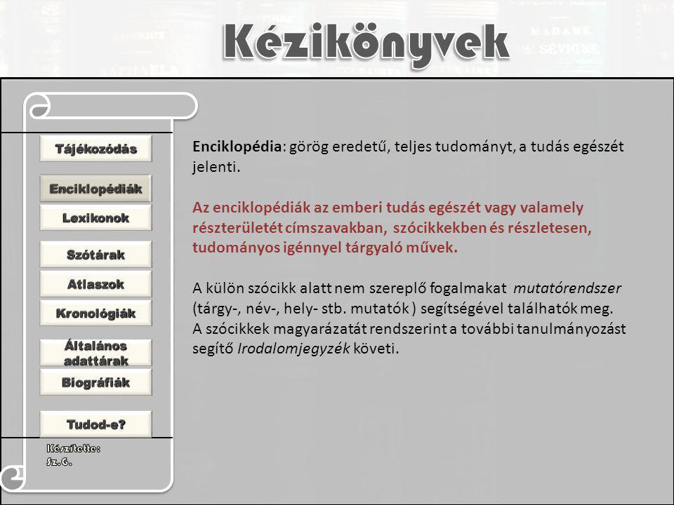 Enciklopédia: görög eredetű, teljes tudományt, a tudás egészét jelenti. Az enciklopédiák az emberi tudás egészét vagy valamely részterületét címszavak