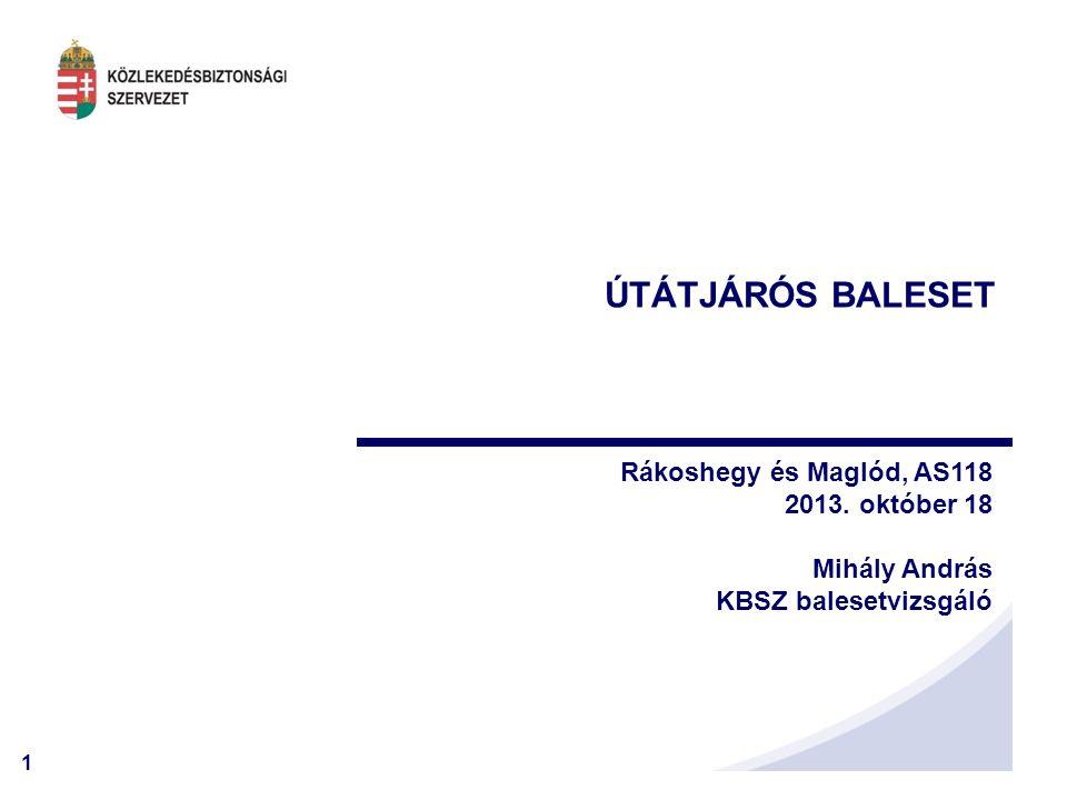 1 ÚTÁTJÁRÓS BALESET Rákoshegy és Maglód, AS118 2013. október 18 Mihály András KBSZ balesetvizsgáló