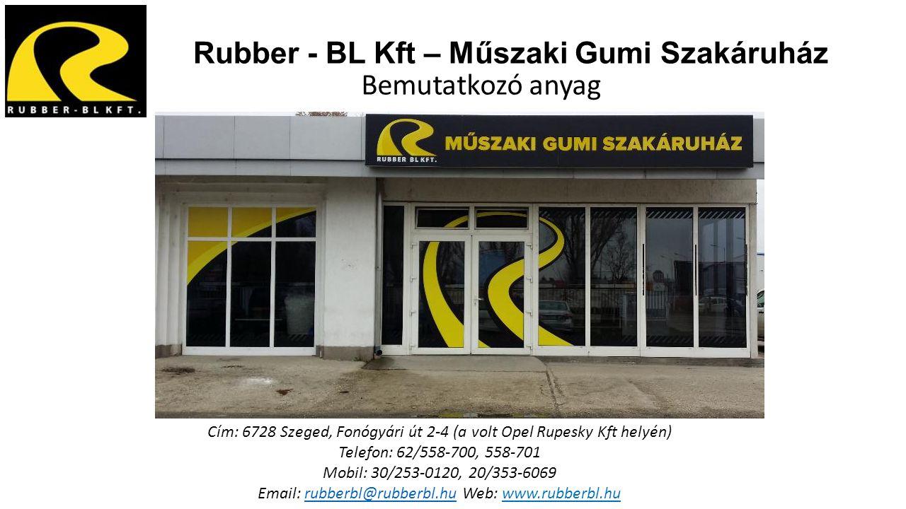 Rubber - BL Kft – Műszaki Gumi Szakáruház Bemutatkozó anyag Cím: 6728 Szeged, Fonógyári út 2-4 (a volt Opel Rupesky Kft helyén) Telefon: 62/558-700, 5