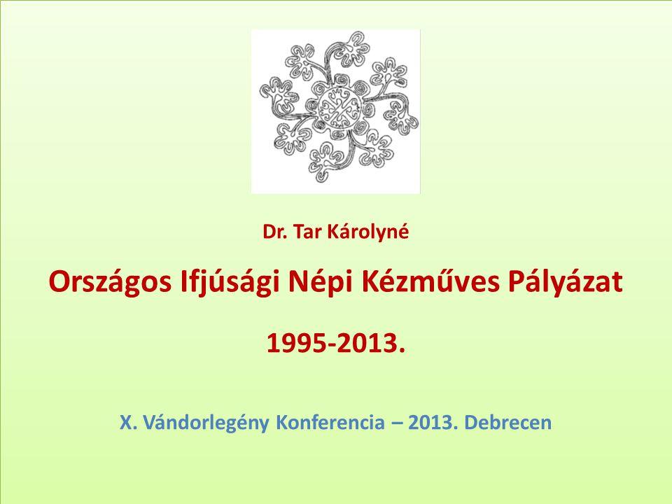 Dr. Tar Károlyné Országos Ifjúsági Népi Kézműves Pályázat 1995-2013. X. Vándorlegény Konferencia – 2013. Debrecen