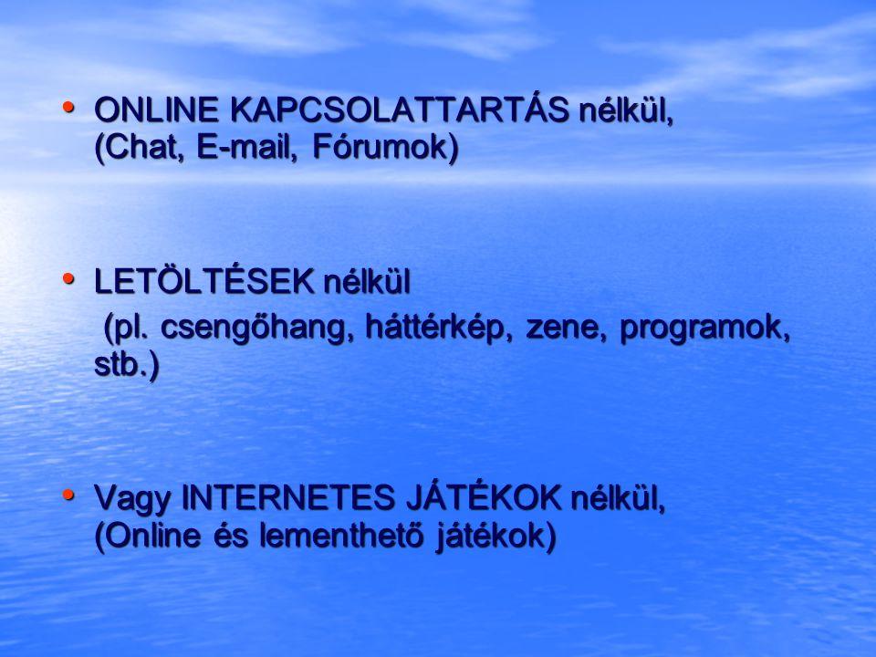 • ONLINE KAPCSOLATTARTÁS nélkül, (Chat, E-mail, Fórumok) • LETÖLTÉSEK nélkül (pl.