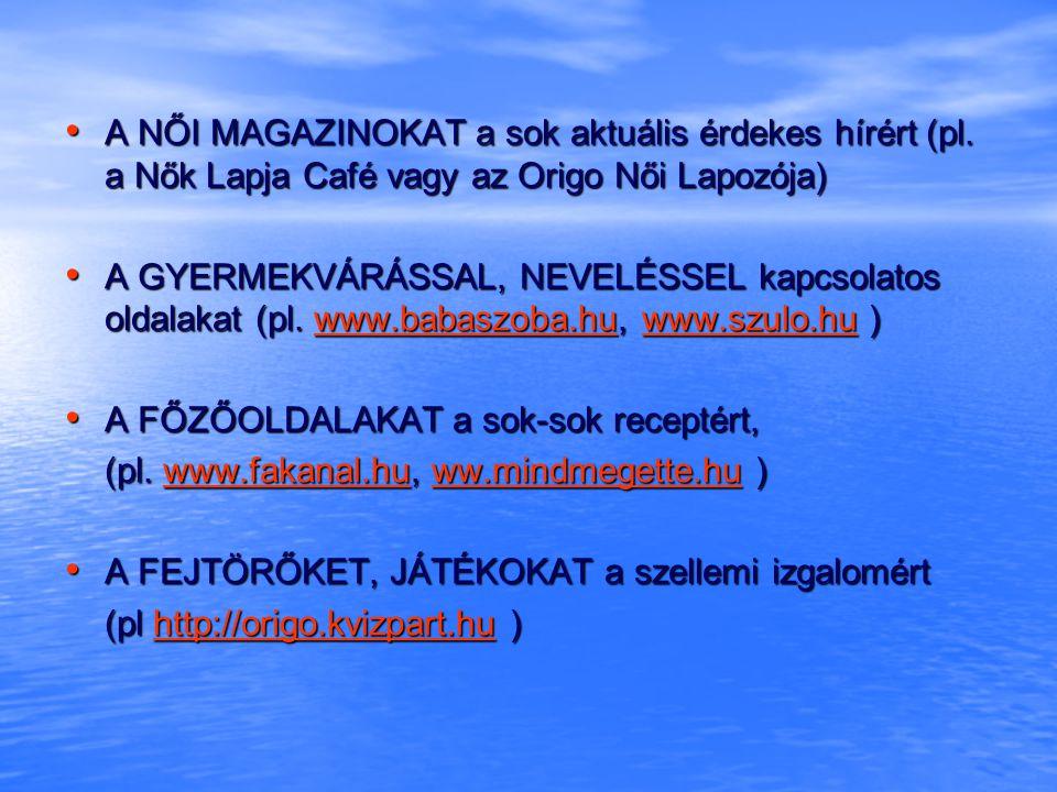 • A NŐI MAGAZINOKAT a sok aktuális érdekes hírért (pl.