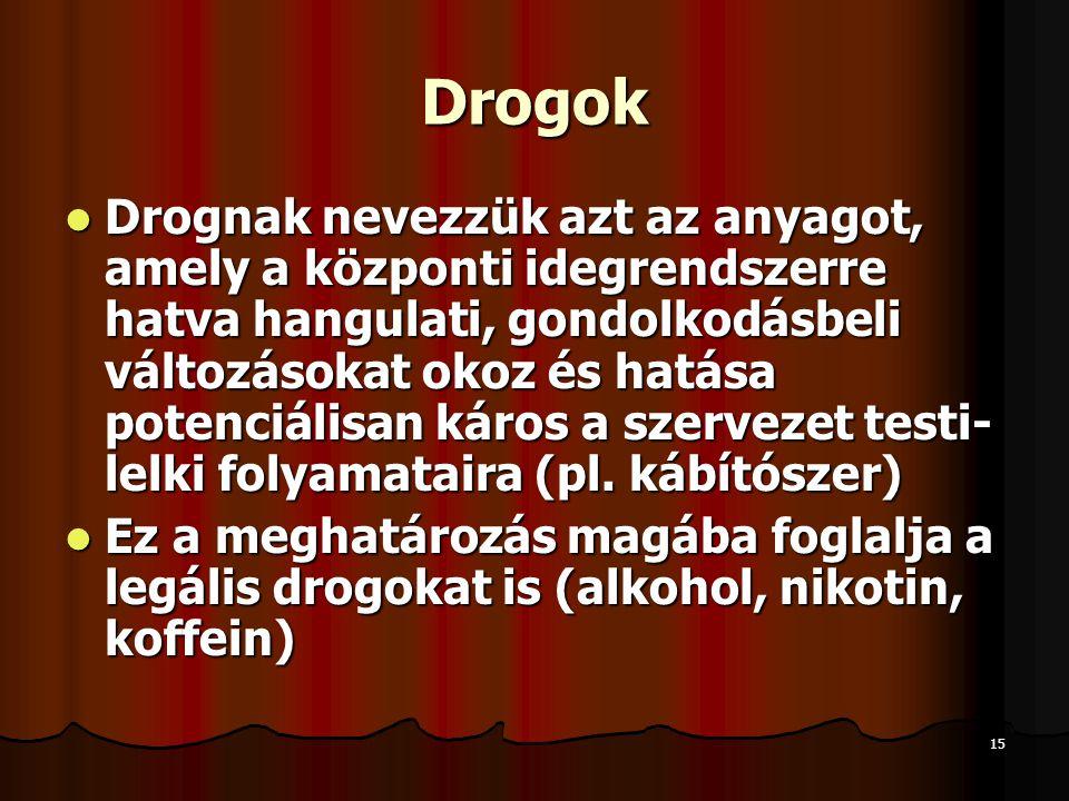 15 Drogok  Drognak nevezzük azt az anyagot, amely a központi idegrendszerre hatva hangulati, gondolkodásbeli változásokat okoz és hatása potenciálisan káros a szervezet testi- lelki folyamataira (pl.