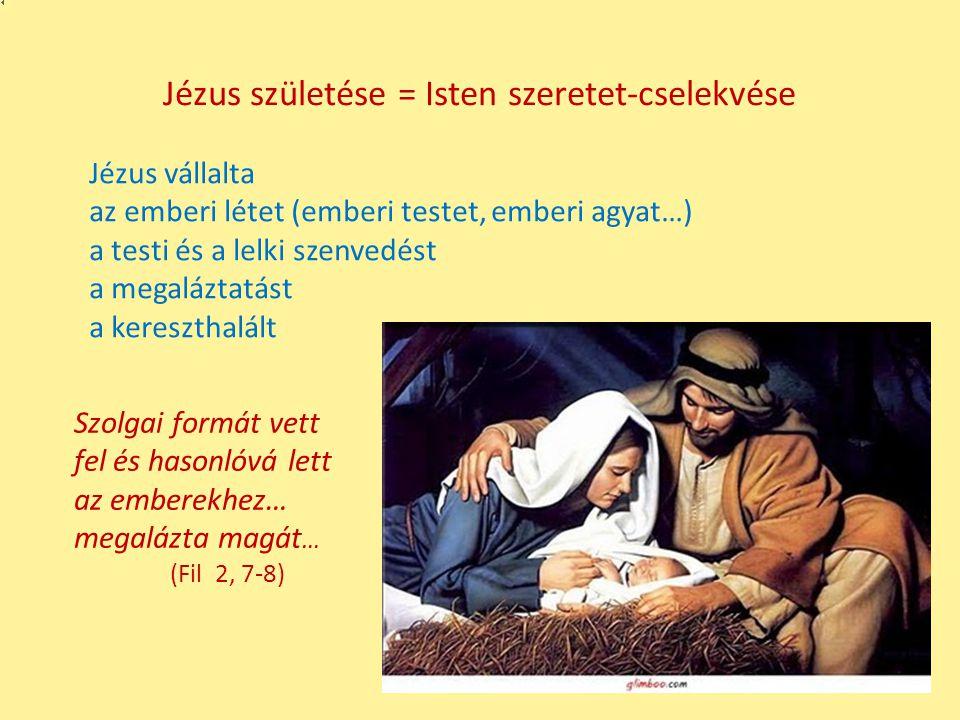 Jézus születése = Isten szeretet-cselekvése Jézus vállalta az emberi létet (emberi testet, emberi agyat…) a testi és a lelki szenvedést a megaláztatás