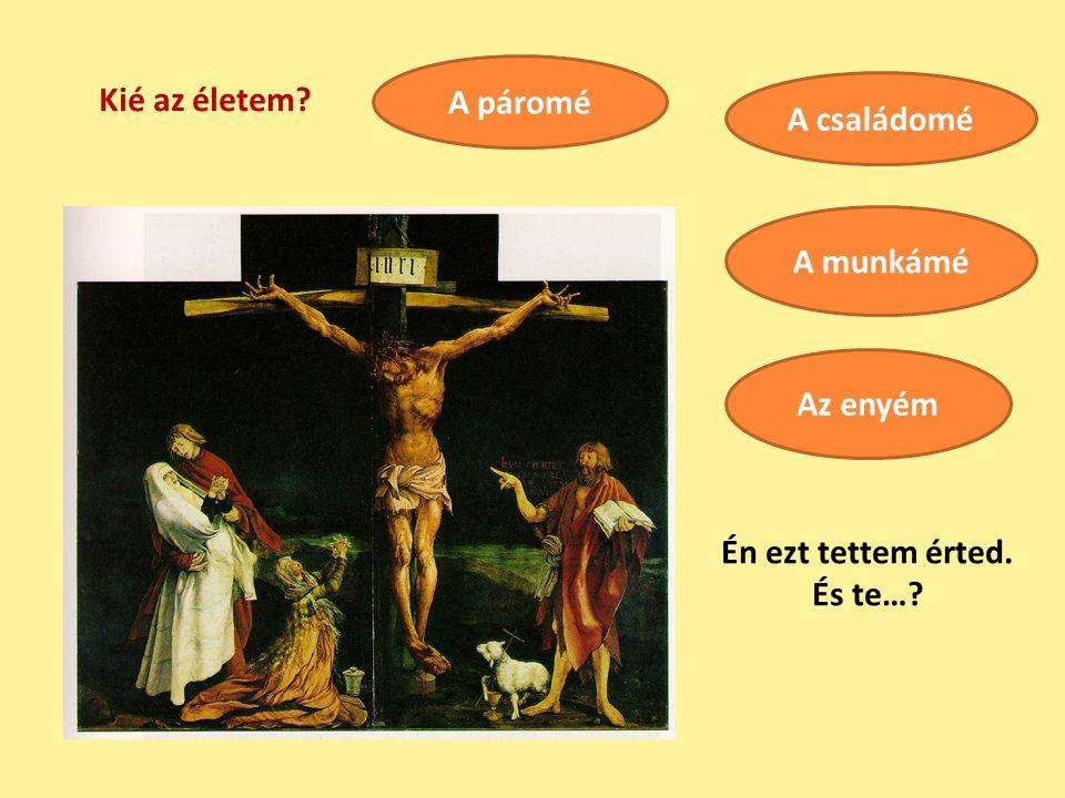 Kié az életem? A páromé A családomé A munkámé Az enyém Én ezt tettem érted. És te…?