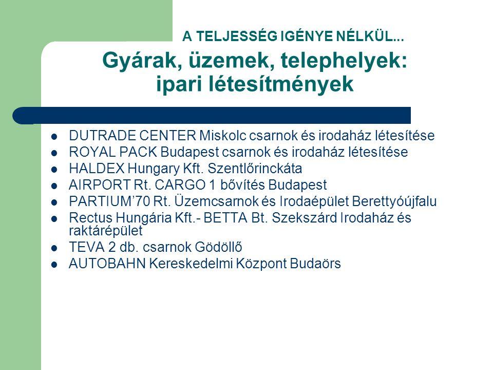Gyárak, üzemek, telephelyek: ipari létesítmények  DUTRADE CENTER Miskolc csarnok és irodaház létesítése  ROYAL PACK Budapest csarnok és irodaház létesítése  HALDEX Hungary Kft.