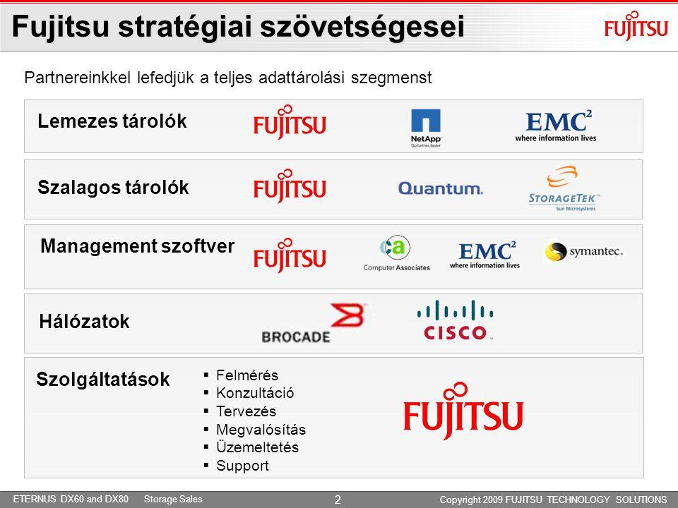 ETERNUS DX60 and DX80 Storage Sales Enterprise Storage - Products and Solutions Copyright 2009 Fujitsu Technology Solutions Fujitsu lemezes tárolók - portfolió High End Storage Mid Range Storage Entry Level SME - KKV Fujitsu FibreCAT CX4-480 EMC CLARiiON CX4-480 NetApp FAS31xx Fujitsu ETERNUS DX410 Fujitsu ETERNUS DX440 EMC Symmetrix V-Max EMC Symmetrix DMX NetApp FAS60xx EMC CLARiiON CX4-960 Fujitsu FibreCAT CX4-960 Fujitsu ETERNUS DX8000 Fujitsu ETERNUS DX60 Fujitsu ETERNUS DX80 NetApp FAS20xx Fujitsu FibreCAT CX4-120 EMC CLARiiON CX4-120 NetApp FAS20xx Fujitsu ETERNUS DX80 Fujitsu ETERNUS DX90 3