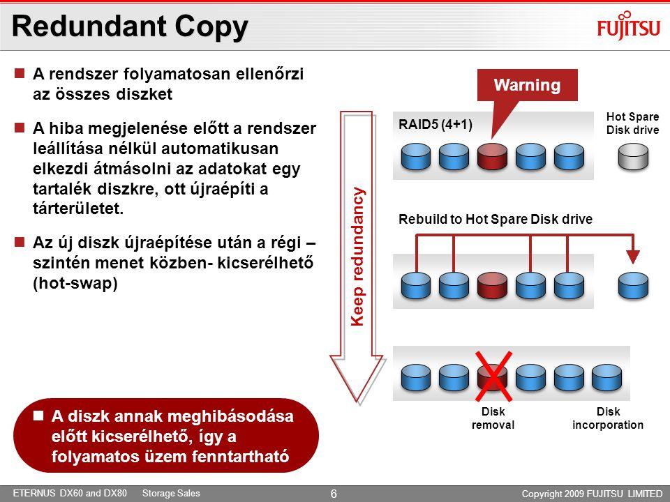 ETERNUS DX60 and DX80 Storage Sales Copyright 2009 FUJITSU LIMITED 7 Data Block Guard Controller Module Cache ECC Protected A0A1A2CC WriteRead Apply Check Code Verify Check Code Verify & delete Check Code Disk Written data A0A1A2CC A0A1A2 User data A0A1A2CC A0A1A2 User data CC: Check Code 8-byte ellenőrző kód minden 512 byte adathoz  Minden 512-byte adathoz egy 8-byte méretű ellenőrző kódot illeszt, ami alapján biztosítható, hogy az adatok kezelése során az adat nem változik meg.