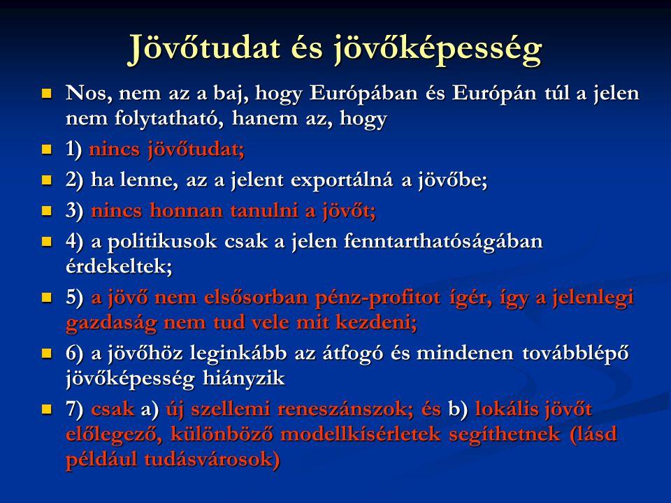 Jövőtudat és jövőképesség  Nos, nem az a baj, hogy Európában és Európán túl a jelen nem folytatható, hanem az, hogy  1) nincs jövőtudat;  2) ha lenne, az a jelent exportálná a jövőbe;  3) nincs honnan tanulni a jövőt;  4) a politikusok csak a jelen fenntarthatóságában érdekeltek;  5) a jövő nem elsősorban pénz-profitot ígér, így a jelenlegi gazdaság nem tud vele mit kezdeni;  6) a jövőhöz leginkább az átfogó és mindenen továbblépő jövőképesség hiányzik  7) csak a) új szellemi reneszánszok; és b) lokális jövőt előlegező, különböző modellkísérletek segíthetnek (lásd például tudásvárosok)