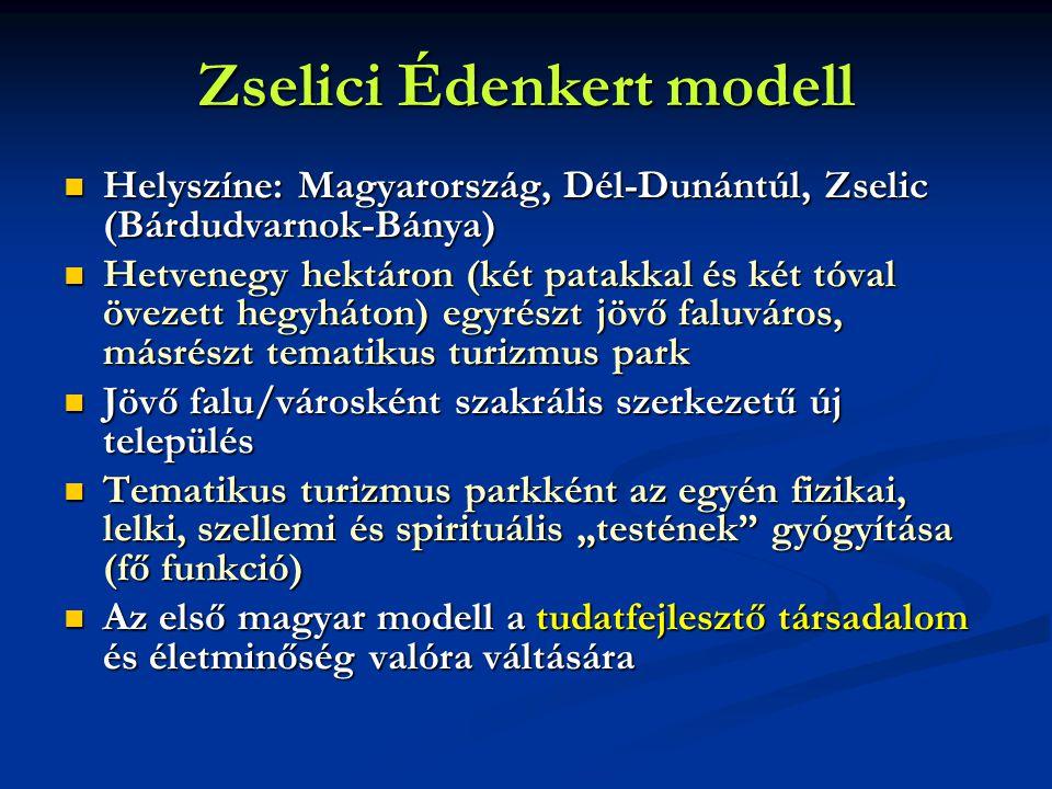 """Zselici Édenkert modell  Helyszíne: Magyarország, Dél-Dunántúl, Zselic (Bárdudvarnok-Bánya)  Hetvenegy hektáron (két patakkal és két tóval övezett hegyháton) egyrészt jövő faluváros, másrészt tematikus turizmus park  Jövő falu/városként szakrális szerkezetű új település  Tematikus turizmus parkként az egyén fizikai, lelki, szellemi és spirituális """"testének gyógyítása (fő funkció)  Az első magyar modell a tudatfejlesztő társadalom és életminőség valóra váltására"""