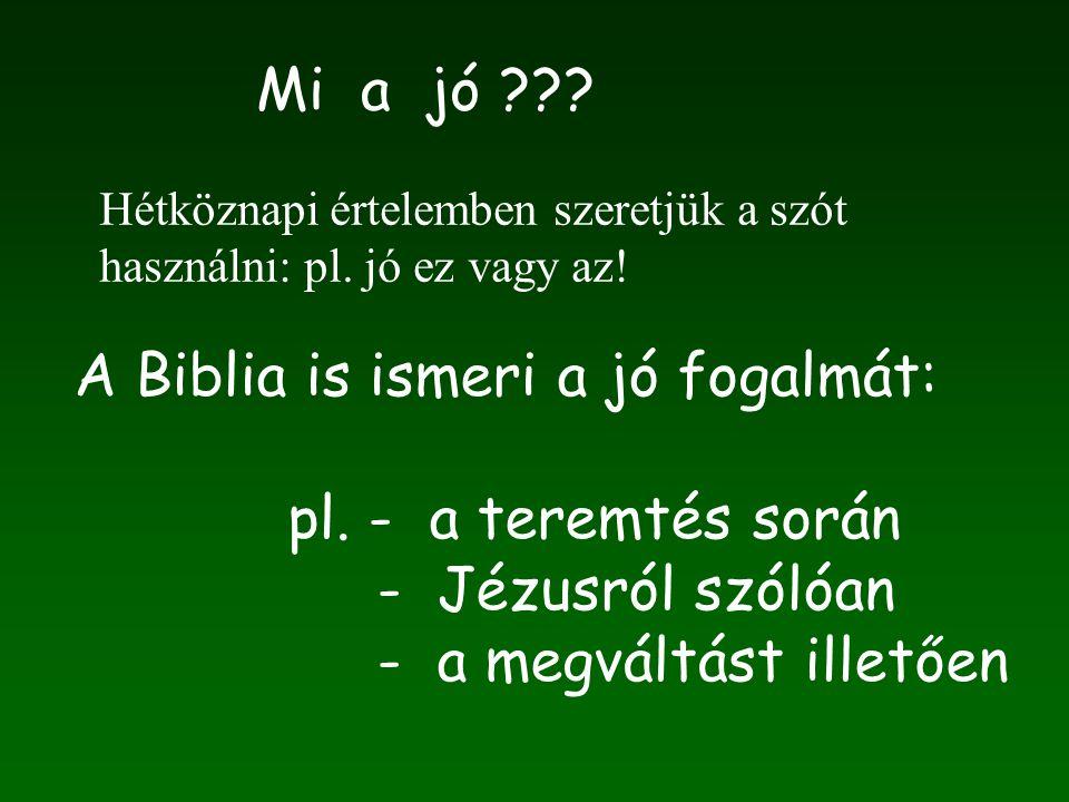 Mi a jó ??? A Biblia is ismeri a jó fogalmát: pl. - a teremtés során - Jézusról szólóan - a megváltást illetően Hétköznapi értelemben szeretjük a szót
