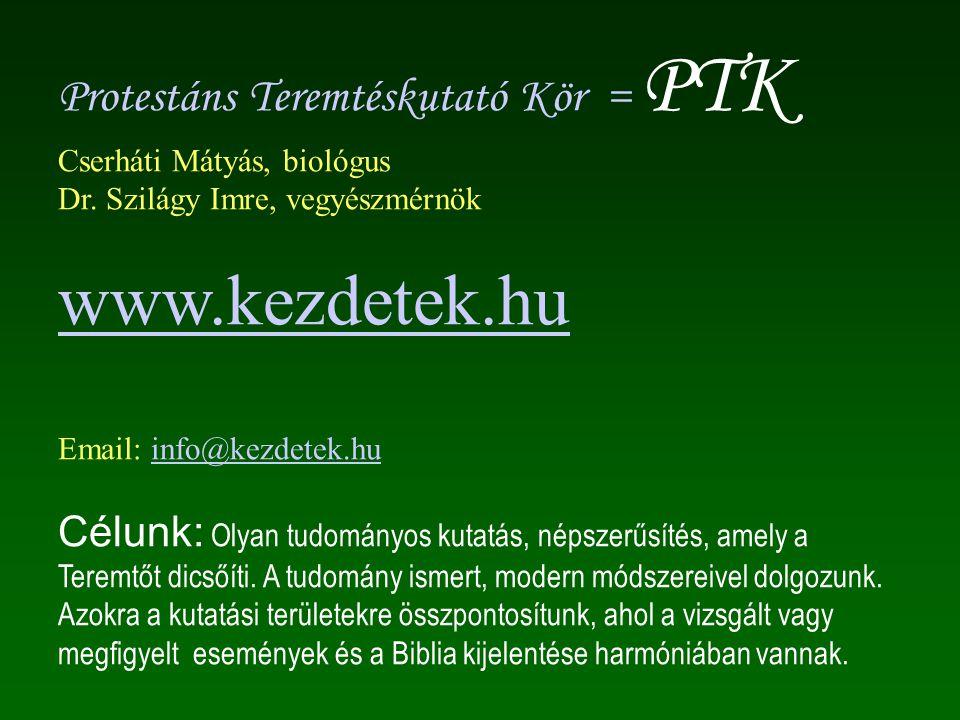 Protestáns Teremtéskutató Kör = PTK Cserháti Mátyás, biológus Dr. Szilágy Imre, vegyészmérnök www.kezdetek.hu Email: info@kezdetek.huinfo@kezdetek.hu