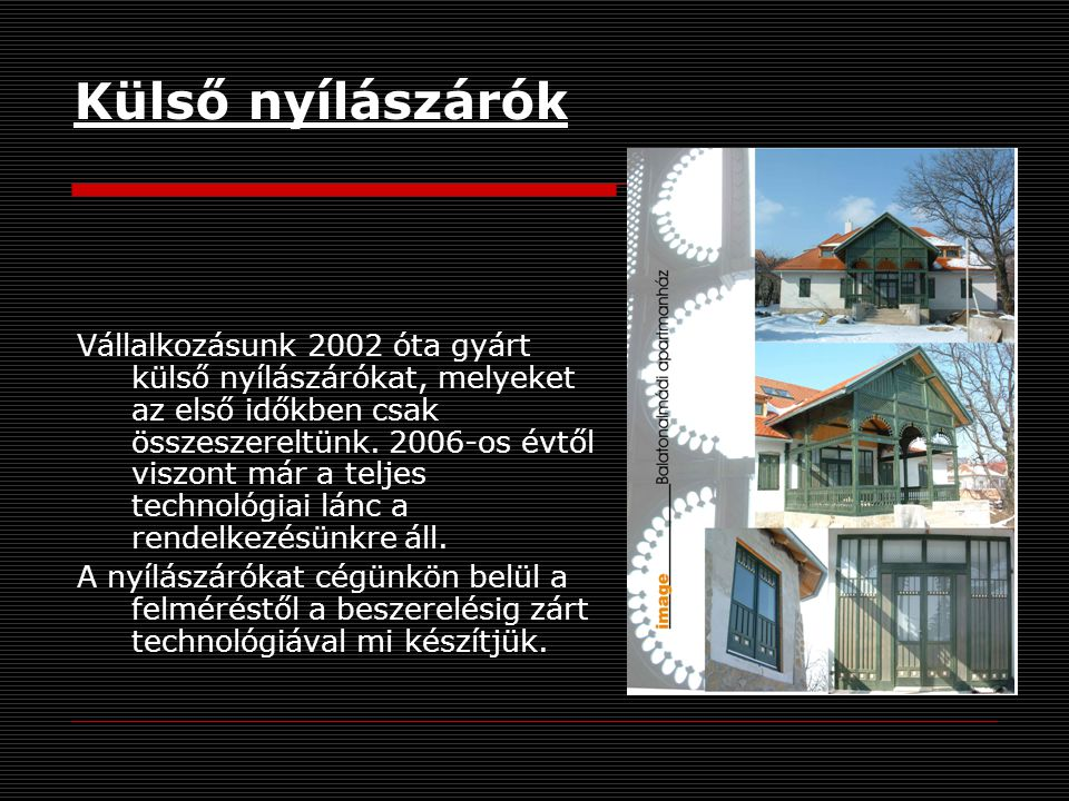 Külső nyílászárók Vállalkozásunk 2002 óta gyárt külső nyílászárókat, melyeket az első időkben csak összeszereltünk.