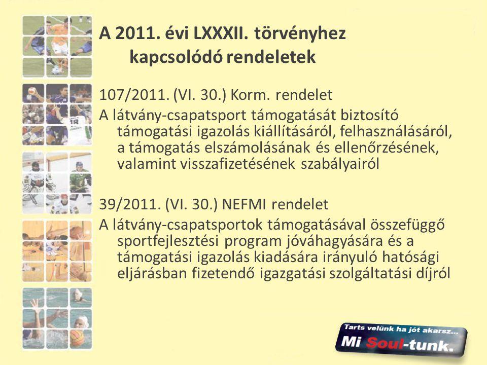 A 2011. évi LXXXII. törvényhez kapcsolódó rendeletek 107/2011. (VI. 30.) Korm. rendelet A látvány-csapatsport támogatását biztosító támogatási igazolá