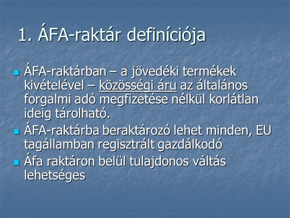 1. ÁFA-raktár definíciója  ÁFA-raktárban – a jövedéki termékek kivételével – közösségi áru az általános forgalmi adó megfizetése nélkül korlátlan ide