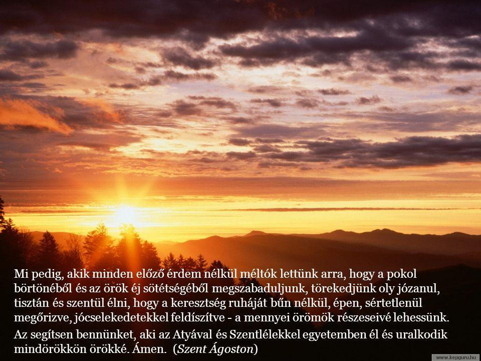 Mi pedig, akik minden előző érdem nélkül méltók lettünk arra, hogy a pokol börtönéből és az örök éj sötétségéből megszabaduljunk, törekedjünk oly józanul, tisztán és szentül élni, hogy a keresztség ruháját bűn nélkül, épen, sértetlenül megőrizve, jócselekedetekkel feldíszítve - a mennyei örömök részeseivé lehessünk.