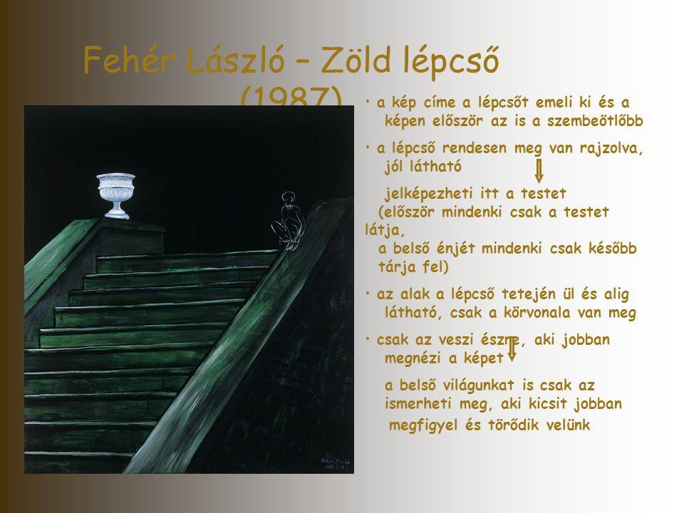 Fehér László – Zöld lépcső (1987) • a kép címe a lépcsőt emeli ki és a képen először az is a szembeötlőbb • a lépcső rendesen meg van rajzolva, jól lá