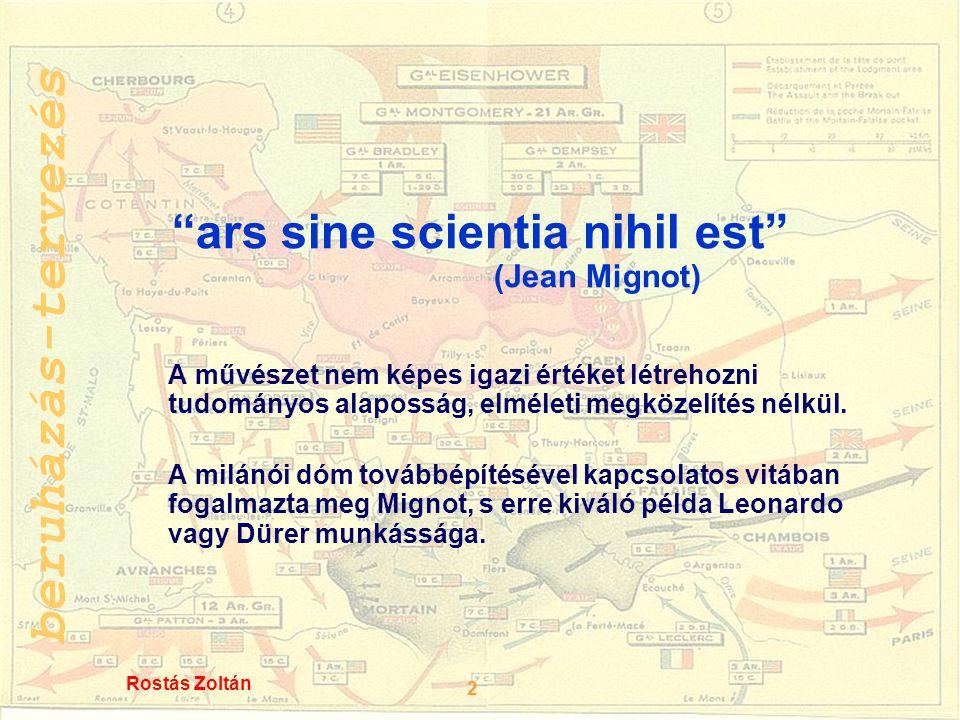 beruházás-tervezés 2 Rostás Zoltán ars sine scientia nihil est (Jean Mignot) A művészet nem képes igazi értéket létrehozni tudományos alaposság, elméleti megközelítés nélkül.