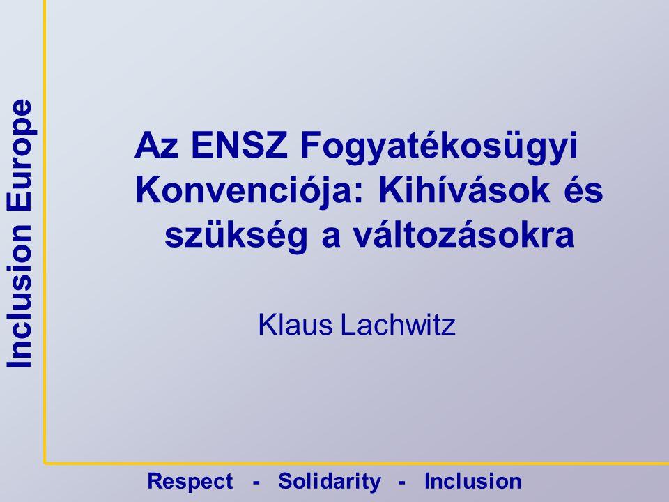 Inclusion Europe Respect - Solidarity - Inclusion Az ENSZ Fogyatékosügyi Konvenciója: Kihívások és szükség a változásokra Klaus Lachwitz