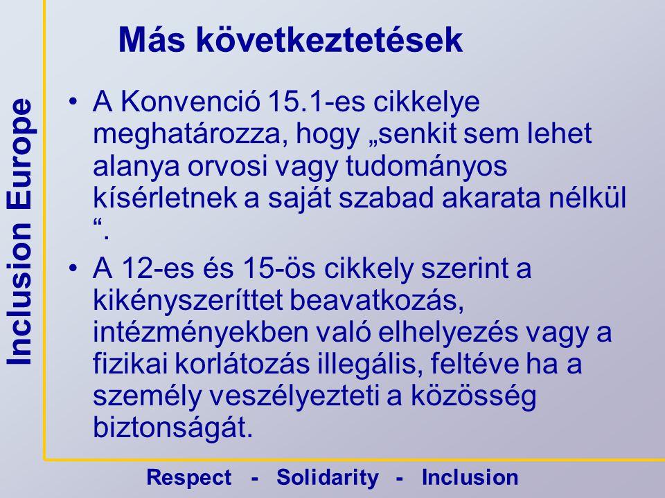 """Inclusion Europe Respect - Solidarity - Inclusion Más következtetések •A Konvenció 15.1-es cikkelye meghatározza, hogy """"senkit sem lehet alanya orvosi vagy tudományos kísérletnek a saját szabad akarata nélkül ."""