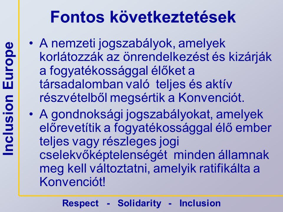 Inclusion Europe Respect - Solidarity - Inclusion Fontos következtetések •A nemzeti jogszabályok, amelyek korlátozzák az önrendelkezést és kizárják a fogyatékossággal élőket a társadalomban való teljes és aktív részvételből megsértik a Konvenciót.