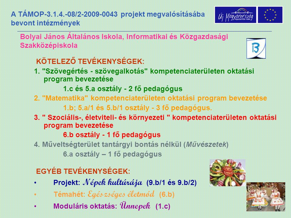 A TÁMOP-3.1.4.-08/2-2009-0043 projekt megvalósításába bevont intézmények Bolyai János Általános Iskola, Informatikai és Közgazdasági Szakközépiskola EGYÉB TEVÉKENYSÉGEK: •Projekt: Népek kultúrája (9.b/1 és 9.b/2) •Témahét: Egészséges életmód (6.b) •Moduláris oktatás: Ünnepek (1.c) KÖTELEZŐ TEVÉKENYSÉGEK: 1.