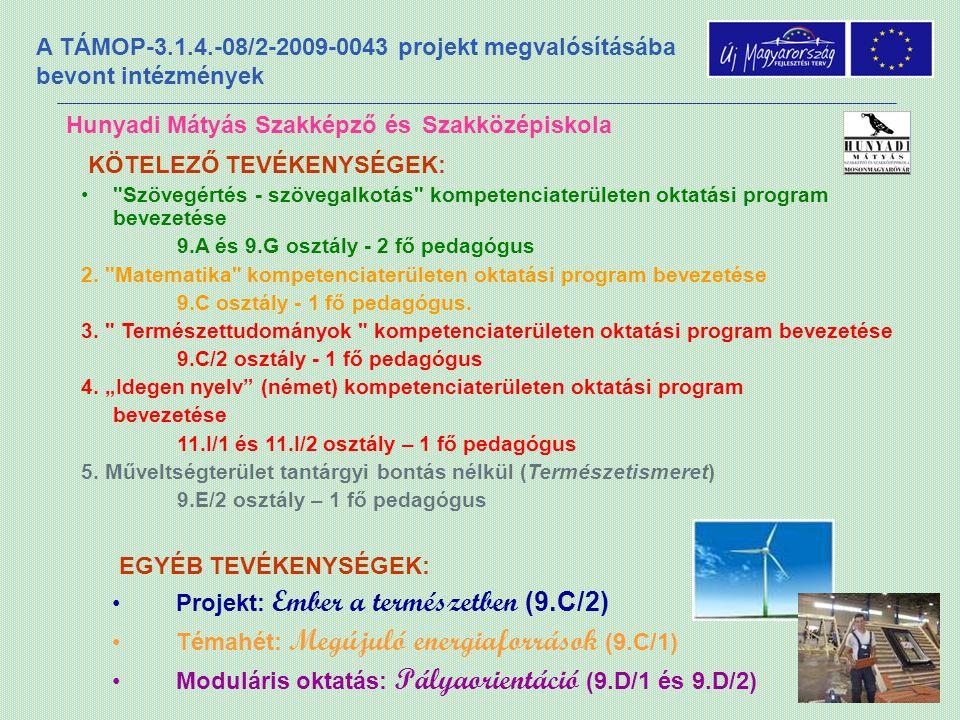 A TÁMOP-3.1.4.-08/2-2009-0043 projekt megvalósításába bevont intézmények Hunyadi Mátyás Szakképző és Szakközépiskola EGYÉB TEVÉKENYSÉGEK: •Projekt: Ember a természetben (9.C/2) •Témahét: Megújuló energiaforrások (9.C/1) •Moduláris oktatás: Pályaorientáció (9.D/1 és 9.D/2) KÖTELEZŐ TEVÉKENYSÉGEK: • Szövegértés - szövegalkotás kompetenciaterületen oktatási program bevezetése 9.A és 9.G osztály - 2 fő pedagógus 2.