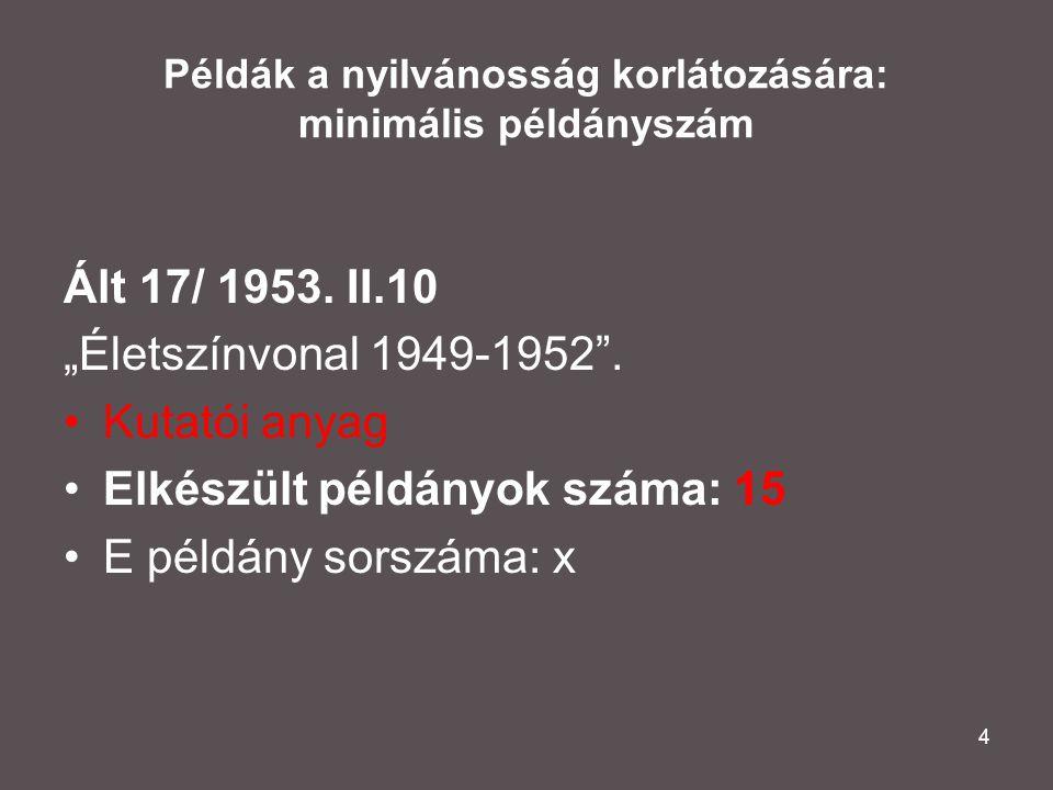 """4 Példák a nyilvánosság korlátozására: minimális példányszám Ált 17/ 1953. II.10 """"Életszínvonal 1949-1952"""". •Kutatói anyag •Elkészült példányok száma:"""